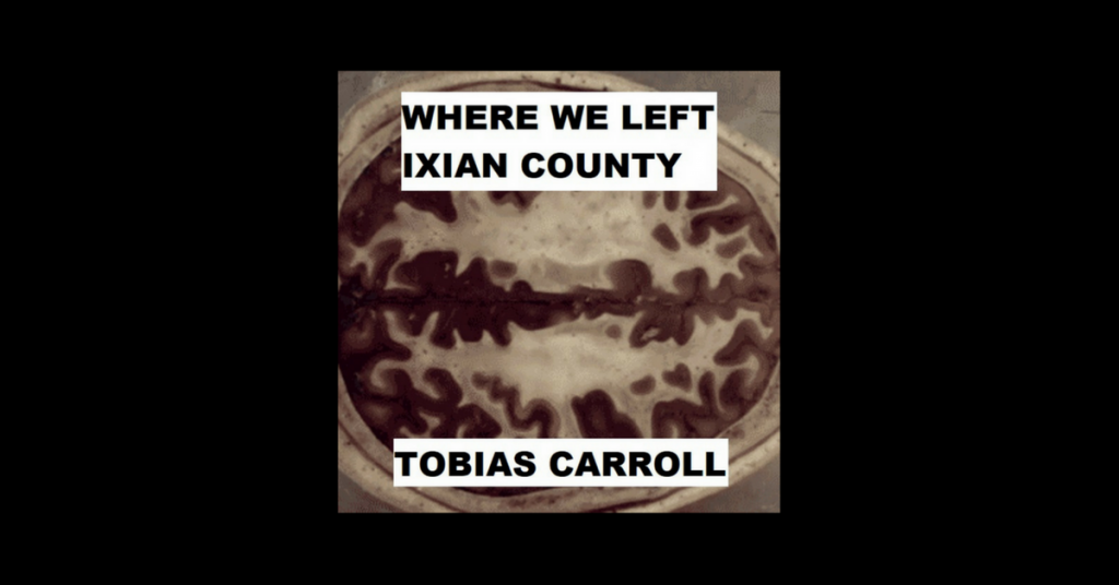 WHERE WE LEFT IXIAN COUNTY by Tobias Carroll