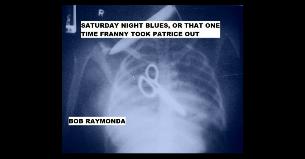SATURDAY NIGHT BLUES, OR THAT ONE TIME FRANNY TOOK PATRICE OUT by Bob Raymonda