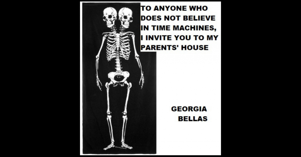 TO ANYONE WHO DOES NOT BELIEVE IN TIME MACHINES, I INVITE YOU TO MY PARENTS' HOUSE by Georgia Bellas