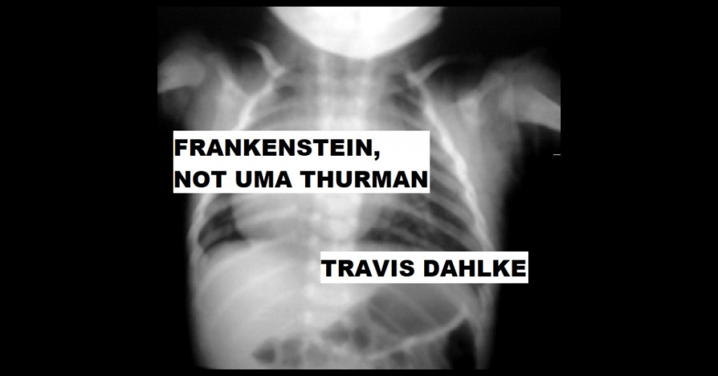 FRANKENSTEIN, NOT UMA THURMAN by Travis Dahlke