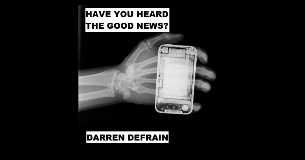 HAVE YOU HEARD THE GOOD NEWS? by Darren DeFrain