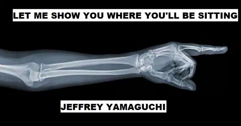LET ME SHOW YOU WHERE YOU'LL BE SITTING by Jeffrey Yamaguchi