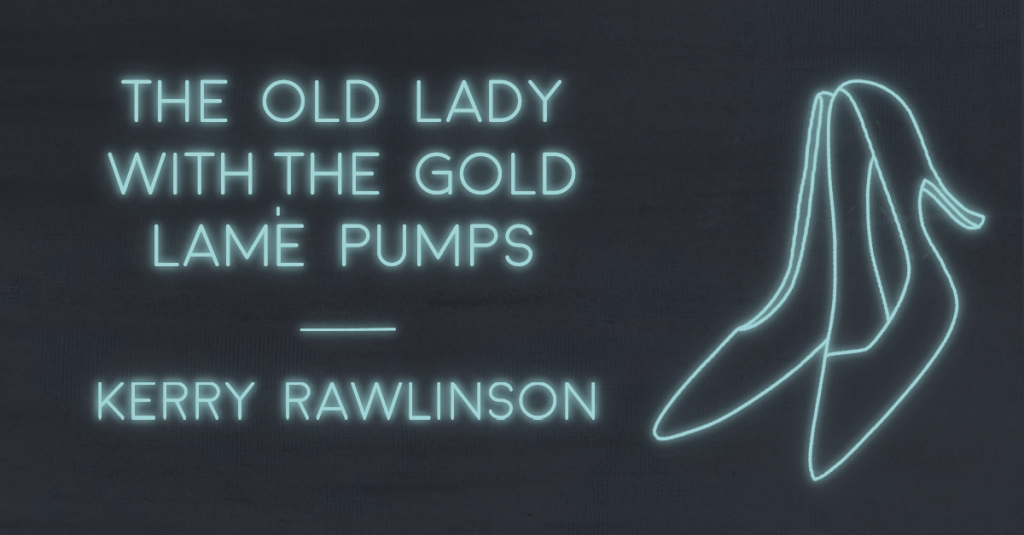 THE OLD LADY WITH THE GOLD LAMÉ PUMPS by Kerry Rawlinson