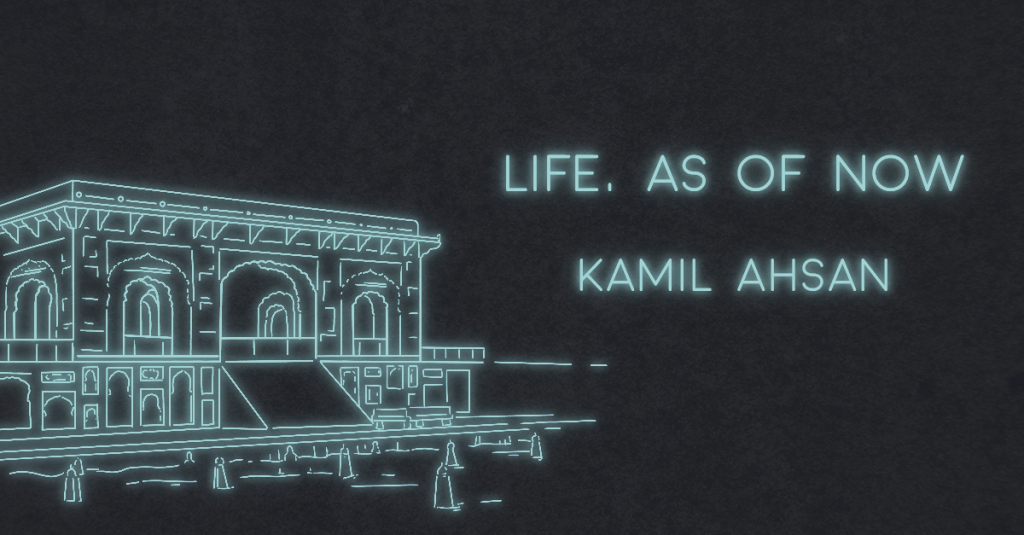 LIFE, AS OF NOW by Kamil Ahsan