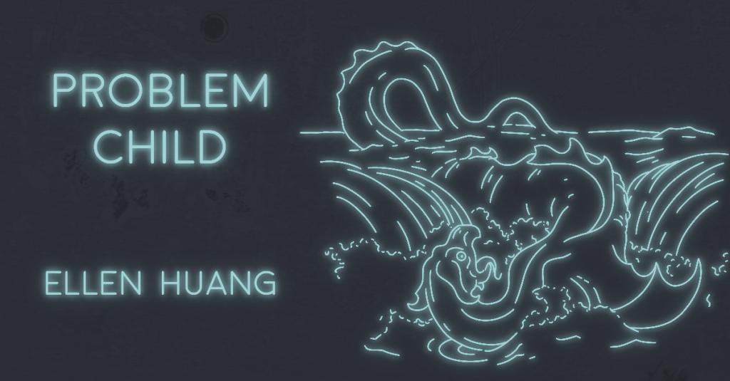 PROBLEM CHILD by Ellen Huang