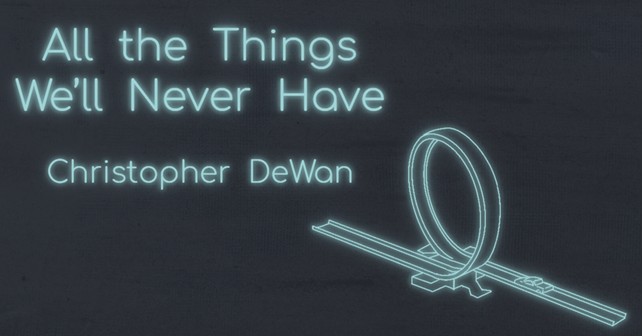 ALL THE THINGS WE'LL NEVER HAVE by Christopher DeWan