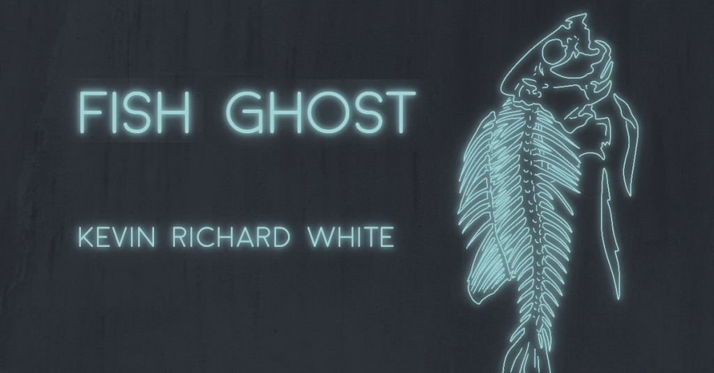 FISH GHOST by Kevin Richard White