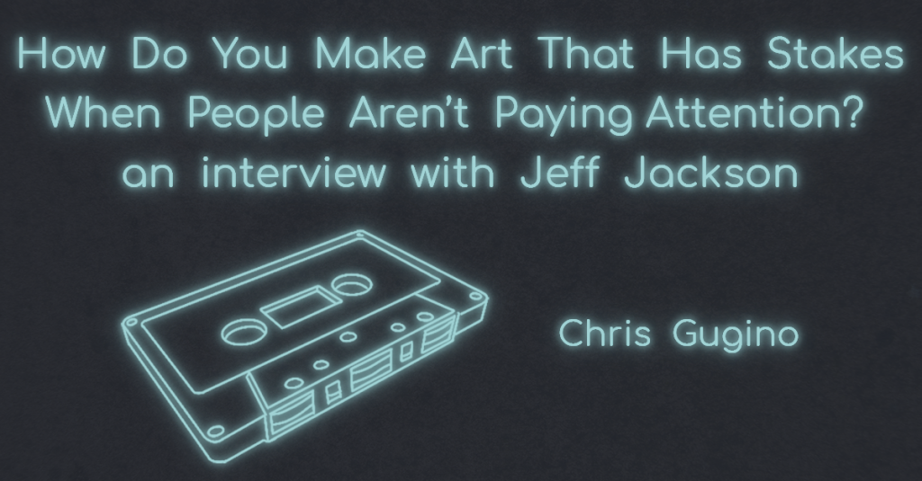 "AN INTERVIEW WITH JEFF JACKSON: ""HOW DO YOU MAKE ART THAT HAS STAKES WHEN PEOPLE AREN'T PAYING ATTENTION?"" with Chris Gugino"