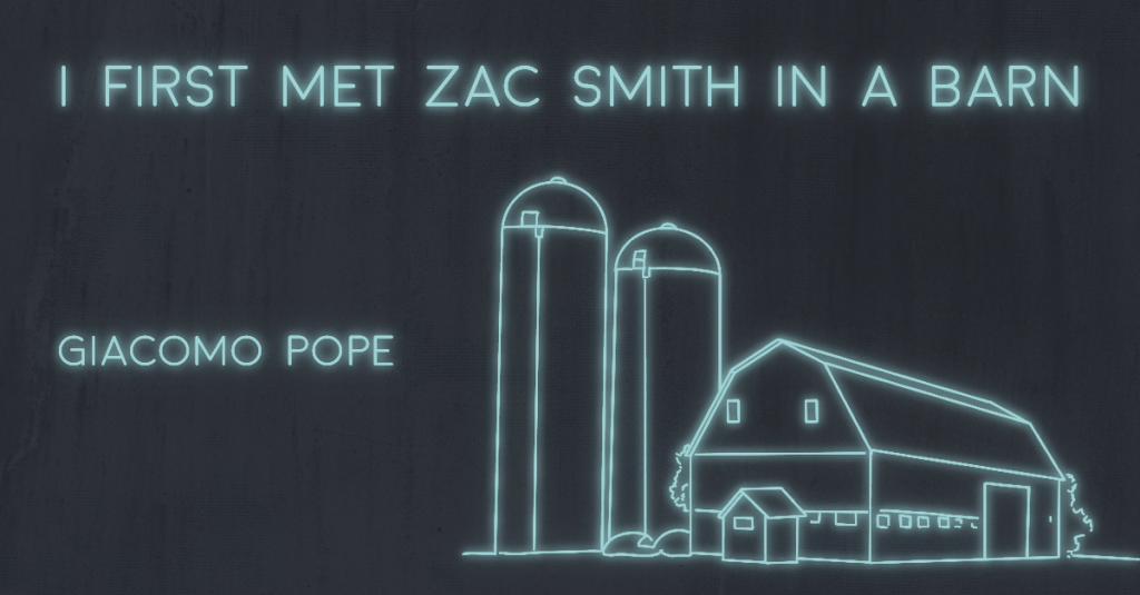 I FIRST MET ZAC SMITH IN A BARN by Giacomo Pope