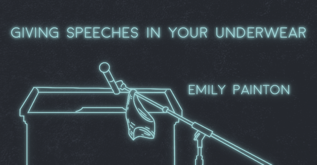 GIVING SPEECHES IN YOUR UNDERWEAR by Emily Painton