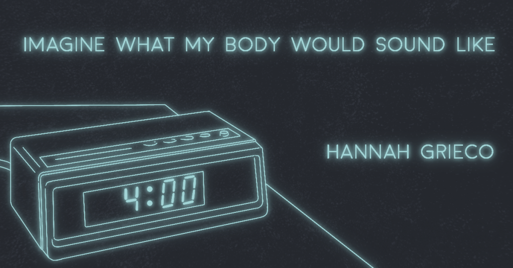 IMAGINE WHAT MY BODY WOULD SOUND LIKE by Hannah Grieco