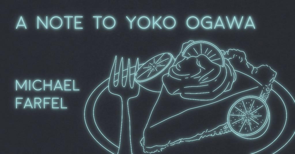 A NOTE TO YOKO OGAWA by Michael Farfel