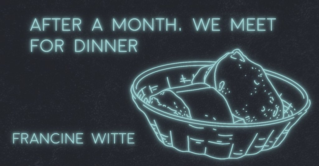 AFTER A MONTH, WE MEET FOR DINNER by Francine Witte