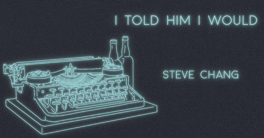 I TOLD HIM I WOULD by Steve Chang