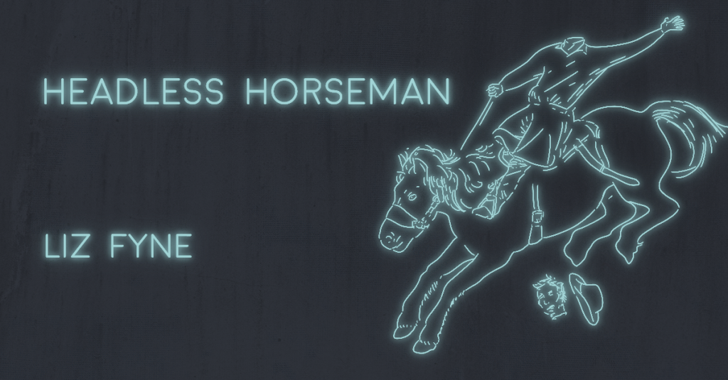 HEADLESS HORSEMAN by Liz Fyne