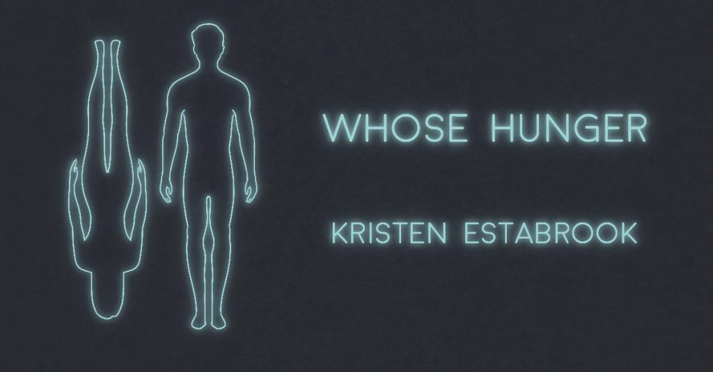 WHOSE HUNGER by Kristen Estabrook