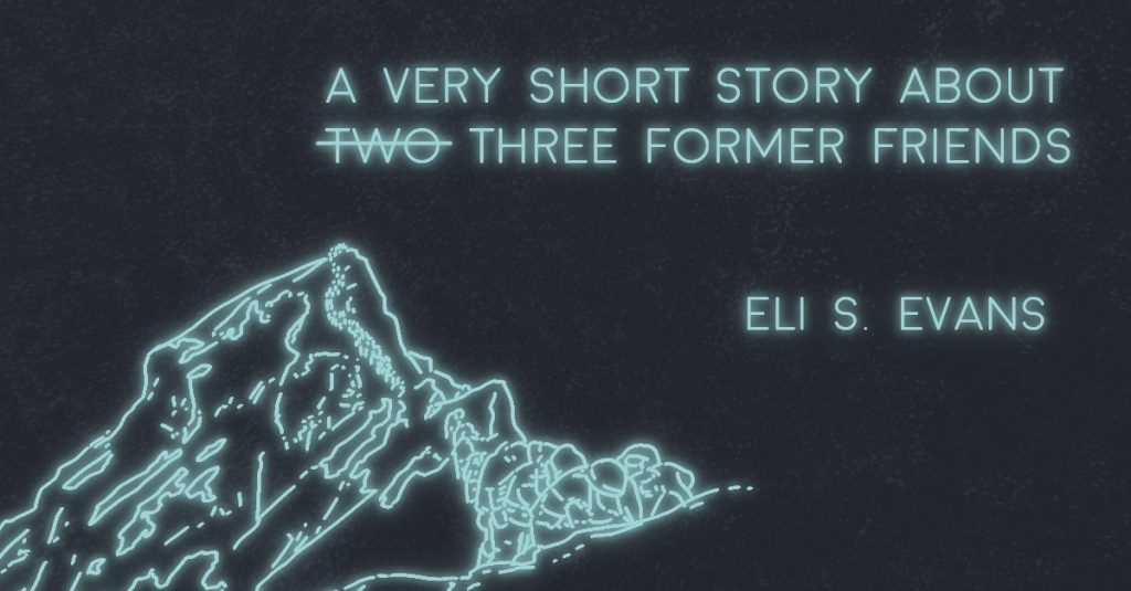 A VERY SHORT STORY ABOUT TWO (THREE) FORMER FRIENDS by Eli S. Evans