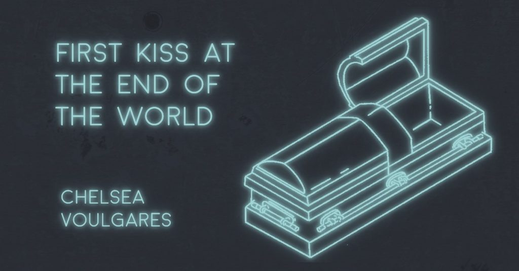 FIRST KISS AT THE END OF THE WORLD by Chelsea Voulgares