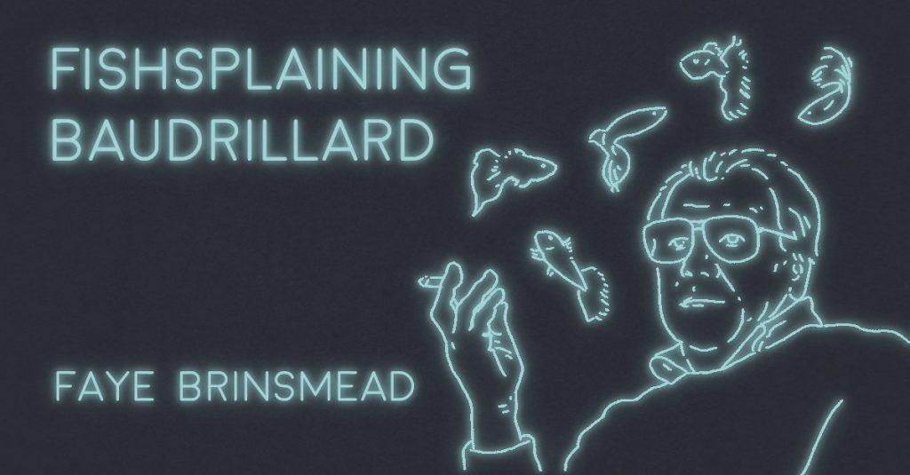 FISHSPLAINING BAUDRILLARD by Faye Brinsmead