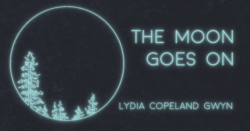 THE MOON GOES ON by Lydia Copeland Gwyn