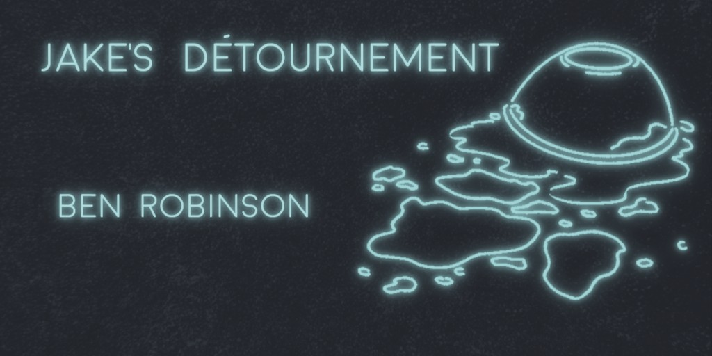 JAKE'S DÉTOURNEMENT by Ben Robinson
