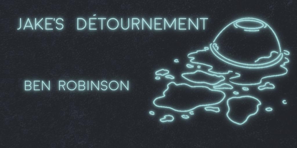 JAKE'S DÉTOURNEMENT by Ben Robinson