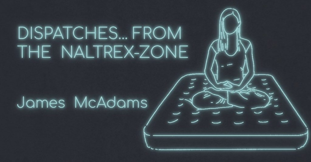 DISPATCHES…FROM THE NALTREX-ZONE by James McAdams