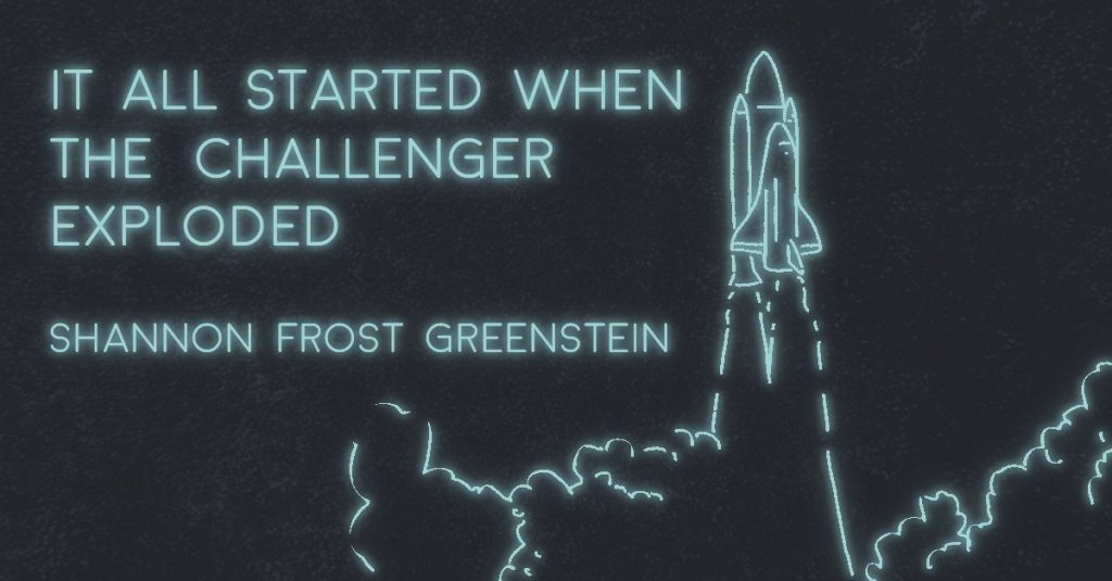 IT ALL STARTED WHEN THE CHALLENGER EXPLODED by Shannon Frost Greenstein