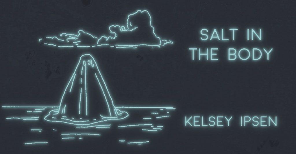 SALT IN THE BODY by Kelsey Ipsen