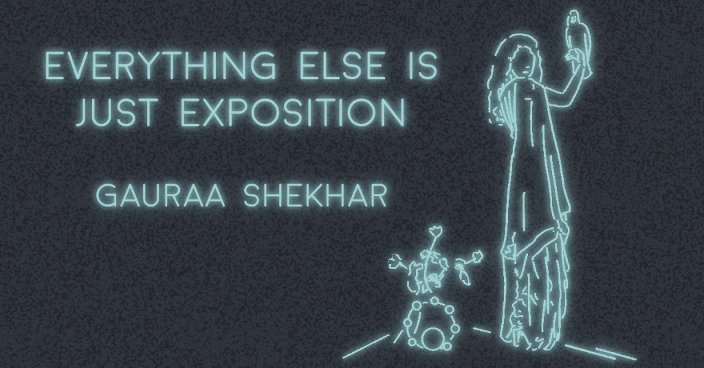 EVERYTHING ELSE IS JUST EXPOSITION by Gauraa Shekhar