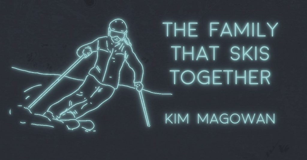THE FAMILY THAT SKIS TOGETHER by Kim Magowan