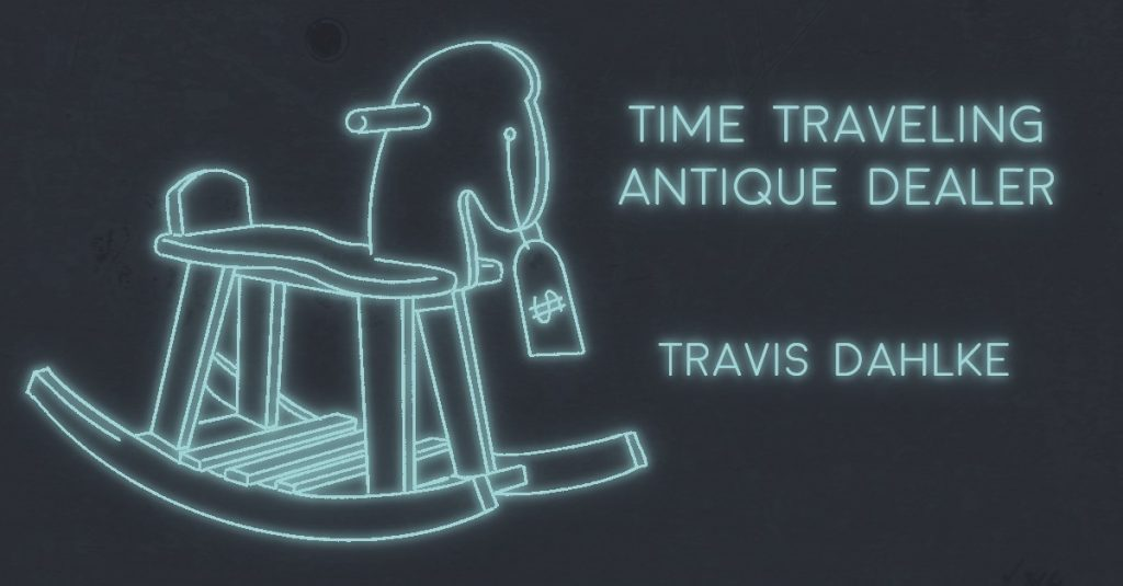 TIME TRAVELING ANTIQUE DEALER by Travis Dahlke
