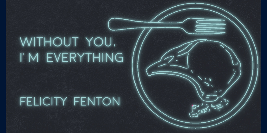 WITHOUT YOU, I'M EVERYTHING by Felicity Fenton