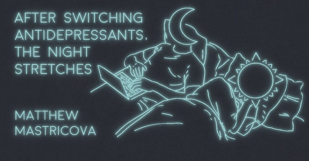 AFTER SWITCHING ANTIDEPRESSANTS, THE NIGHT STRETCHES by Matthew Mastricova