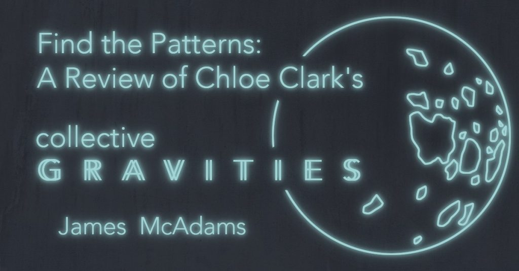 """FIND THE PATTERNS"": A Review of Chloe N. Clark's Collective Gravities by James McAdams"