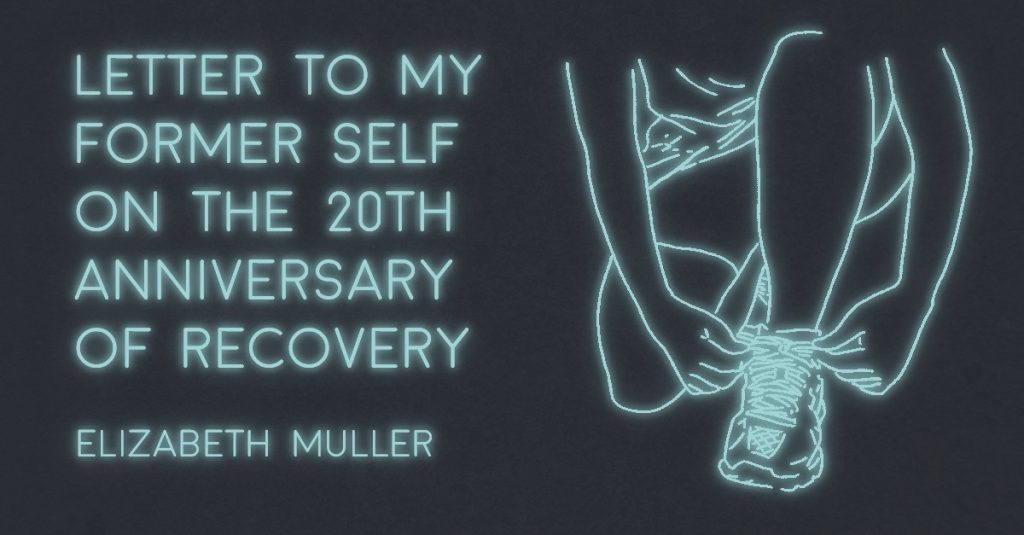 LETTER TO MY FORMER SELF ON THE 20th ANNIVERSARY OF RECOVERY by Elizabeth Muller