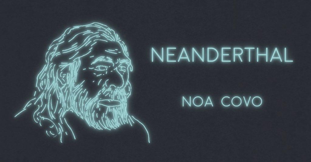 NEANDERTHAL by Noa Covo