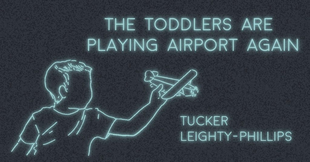 THE TODDLERS ARE PLAYING AIRPORT AGAIN by Tucker Leighty-Phillips