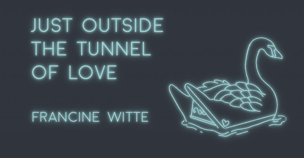 JUST OUTSIDE THE TUNNEL OF LOVE by Francine Witte