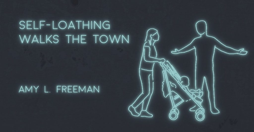 SELF-LOATHING WALKS THE TOWN by Amy L. Freeman