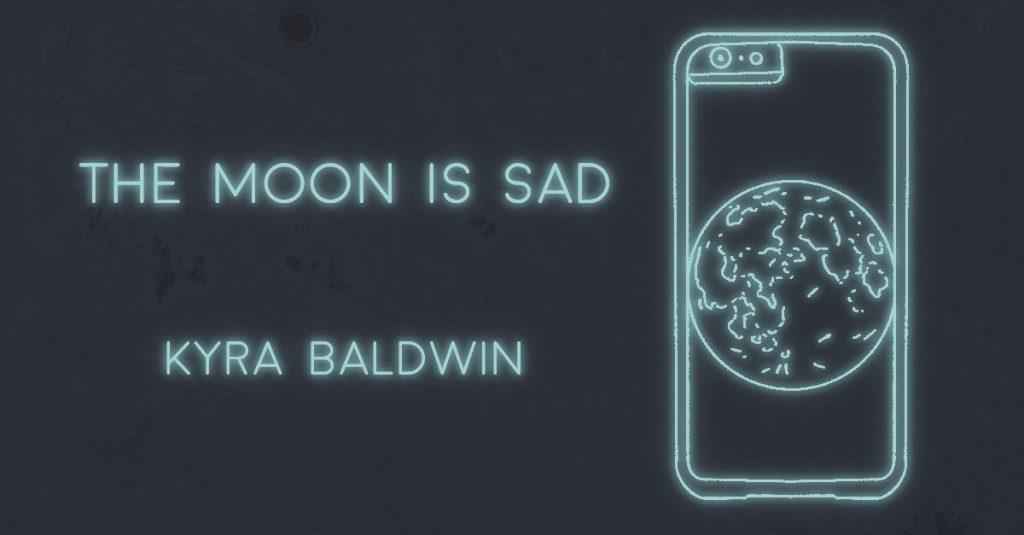 THE MOON IS SAD by Kyra Baldwin