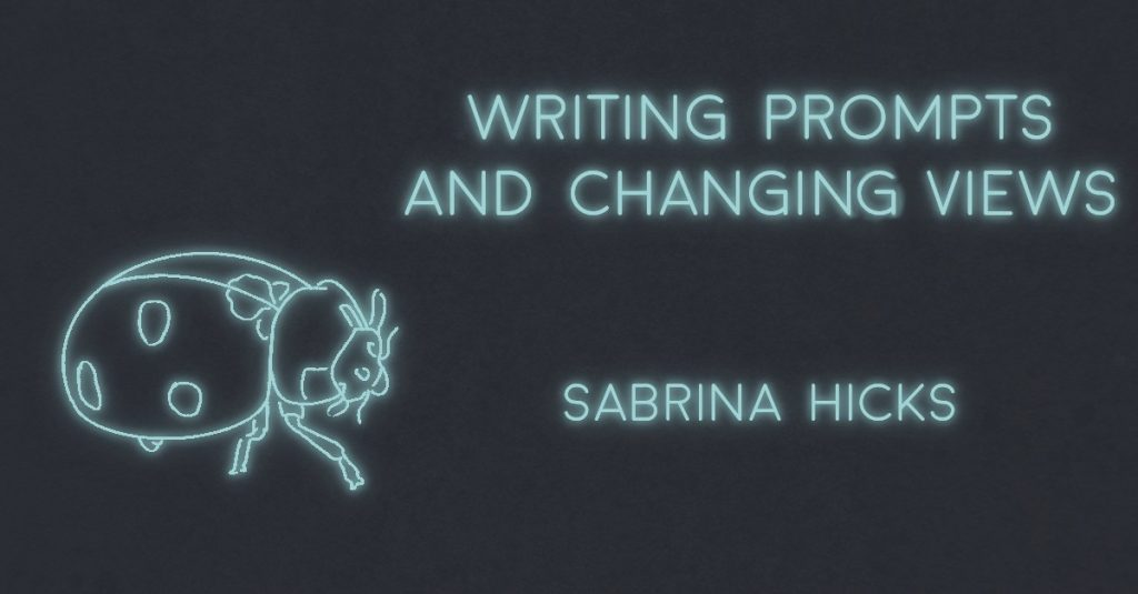 WRITING PROMPTS AND CHANGING VIEWS by Sabrina Hicks