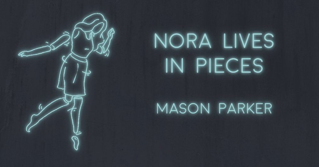 NORA LIVES IN PIECES by Mason Parker