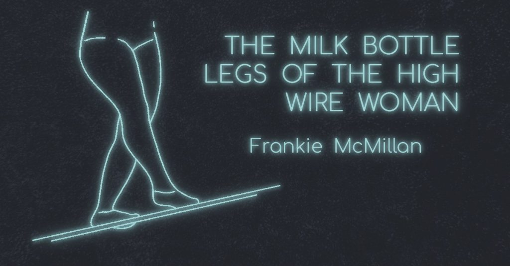 THE MILK BOTTLE LEGS OF THE HIGH WIRE WOMAN by Frankie McMillan
