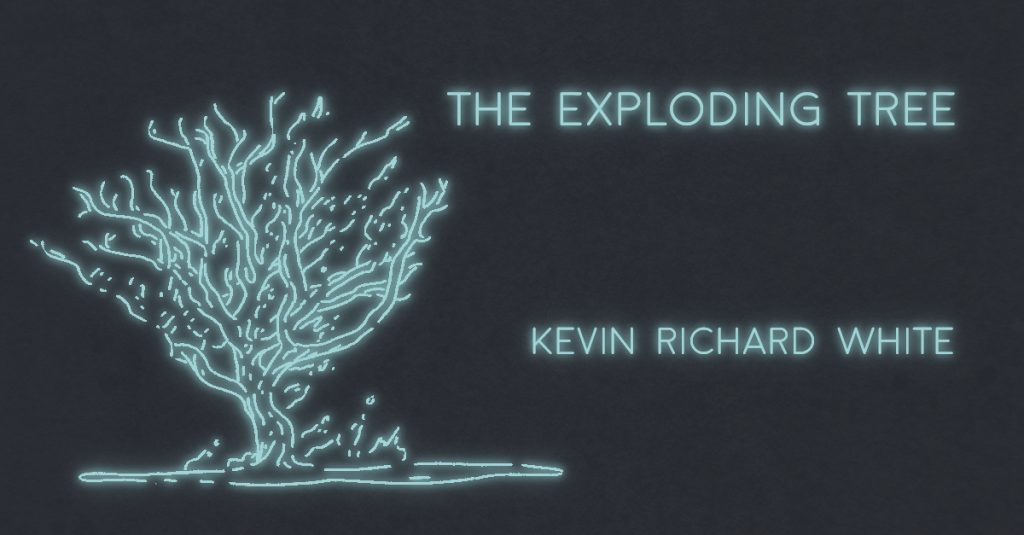 THE EXPLODING TREE by Kevin Richard White