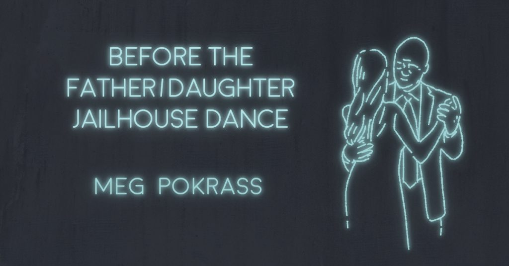 BEFORE THE FATHER/DAUGHTER JAILHOUSE DANCE by Meg Pokrass
