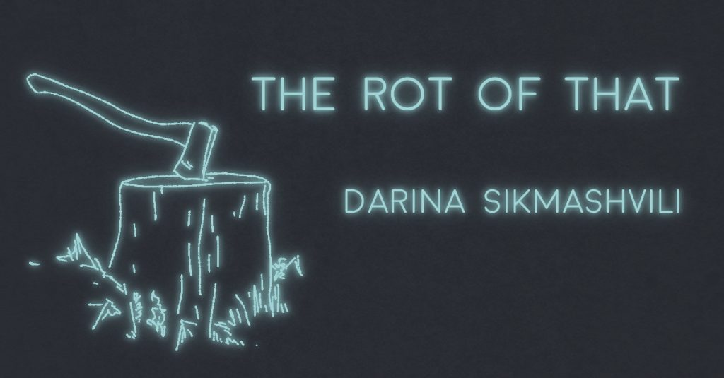 THE ROT OF THAT by Darina Sikmashvili