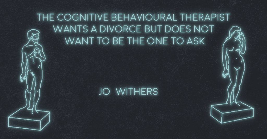 THE COGNITIVE BEHAVIORAL THERAPIST WANTS A DIVORCE BUT DOES NOT WANT TO BE THE ONE TO ASK by Jo Withers