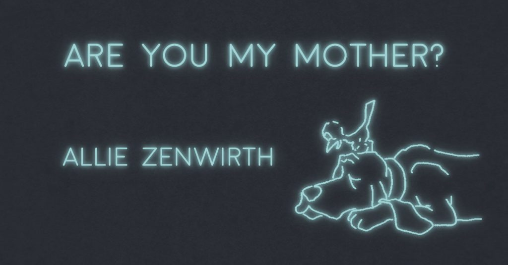 ARE YOU MY MOTHER? by Allie Zenwirth