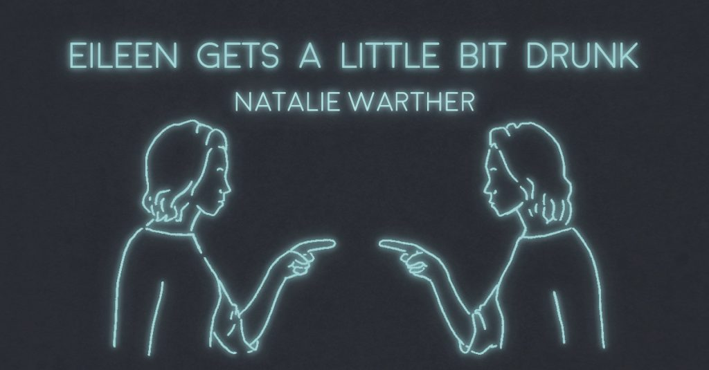EILEEN GETS A LITTLE BIT DRUNK by Natalie Warther